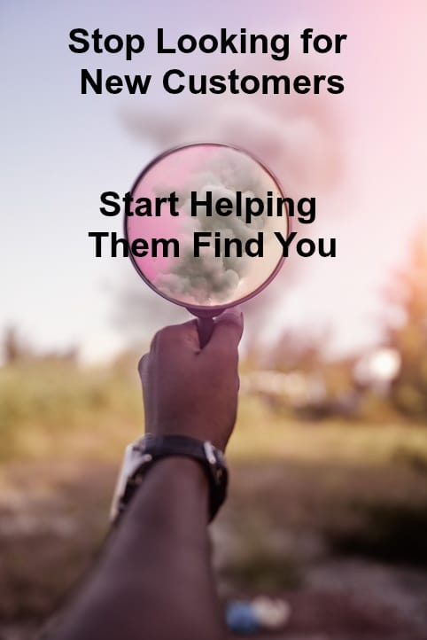 Stop looking for new customers - help new customers find you.